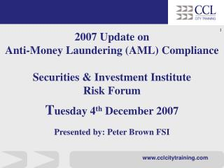2007 Update on  Anti-Money Laundering AML Compliance   Securities  Investment Institute Risk Forum  Tuesday 4th December
