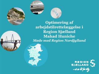 Optimering af arbejdstilrettelæggelse i Region Sjælland Mahad Huniche Møde med Region Nordjylland