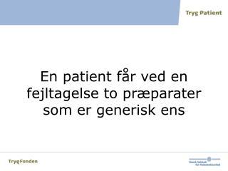 En patient får ved en fejltagelse to præparater som er generisk ens