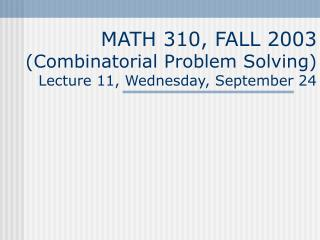 MATH 310, FALL 2003 (Combinatorial Problem Solving) Lecture 11, Wednesday, September 24