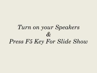 Turn on your Speakers & Press F5 Key For Slide Show