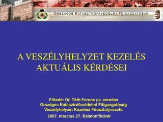 Előadó: Dr. Tóth Ferenc pv. ezredes  Országos Katasztrófavédelmi Főigazgatóság