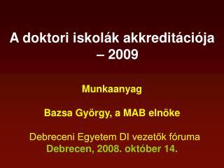 A doktori iskolák akkreditációja – 2009 Munkaanyag  Bazsa György, a MAB elnöke