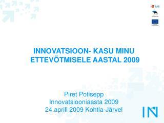 INNOVATSIOON- KASU MINU  ETTEVÕTMISELE AASTAL 2009 Piret Potisepp Innovatsiooniaasta 2009