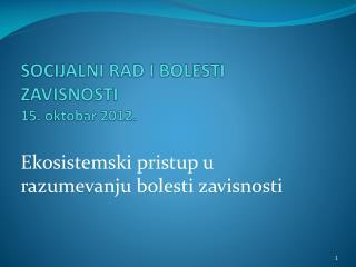 SOCIJALNI RAD I BOLESTI ZAVISNOSTI  15. oktobar 2012.