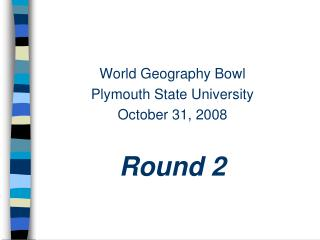 World Geography Bowl Plymouth State University October 31, 2008 Round 2