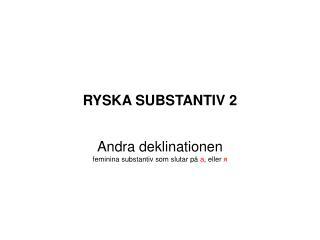 RYSKA SUBSTANTIV 2