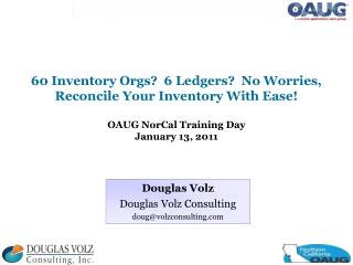 60 Inventory Orgs  6 Ledgers  No Worries, Reconcile Your Inventory With Ease  OAUG NorCal Training Day January 13, 2011