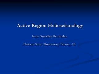 Active Region  Helioseismology Irene  González Hernández National Solar Observatory, Tucson, AZ