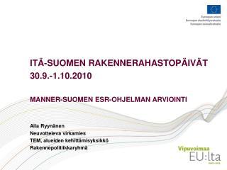 ITÄ-SUOMEN RAKENNERAHASTOPÄIVÄT 30.9.-1.10.2010  MANNER-SUOMEN ESR-OHJELMAN ARVIOINTI