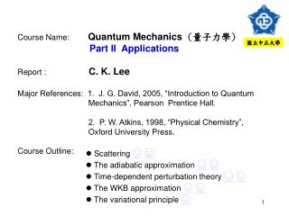 Course Name: Quantum Mechanics   ( 量子力學 ) Part II  Applications Report : C. K. Lee