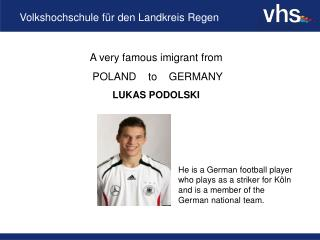 A very famous imigrant from  POLAND    to    GERMANY LUKAS PODOLSKI