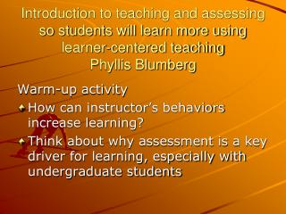 Introduction to teaching and assessing so students will learn more using learner-centered teaching Phyllis Blumberg