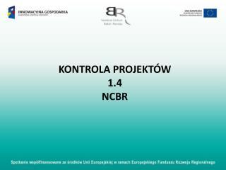 KONTROLA PROJEKTÓW 1.4 NCBR