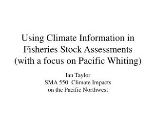 Using Climate Information in Fisheries Stock Assessments  (with a focus on Pacific Whiting)