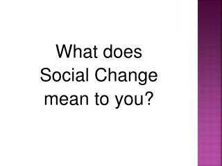 What does  Social Change  mean to you?