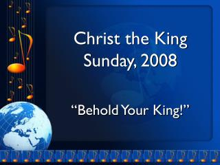 "Christ the King Sunday, 2008 ""Behold Your King!"""