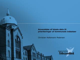 Anvendelse af lokale data til prioriteringer af kommunale indsatser Christian Hollemann Pedersen