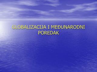 GLOBALIZACIJA I MEĐUNARODNI POREDAK
