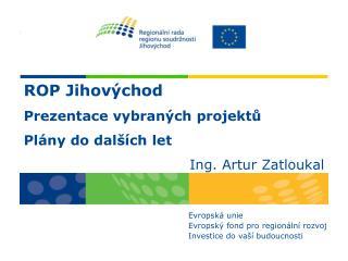 ROP Jihovýchod Prezentace vybraných projektů          Plány do dalších let Ing. Artur Zatloukal
