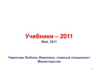 Учебники – 2011 Май, 2011 Черепова Любовь Ивановна, главный специалист Министерства