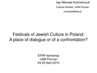 Festivals of Jewish Culture in Poland:  A place of dialogue or of a confrontation   EFRP workshop UAM Poznan 24-25 April