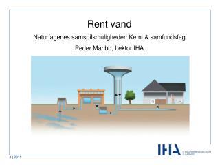 Rent vand Naturfagenes samspilsmuligheder: Kemi & samfundsfag Peder Maribo, Lektor IHA
