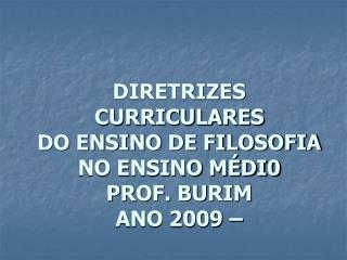 DIRETRIZES CURRICULARES   DO ENSINO DE FILOSOFIA NO ENSINO M DI0 PROF. BURIM ANO 2009