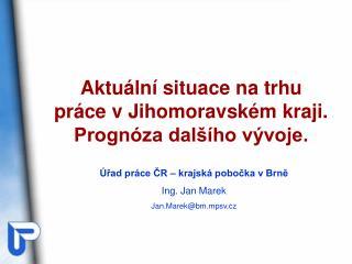Úřad práce ČR – krajská pobočka v Brně Ing. Jan Marek Jan.Marek@bm.mpsv.cz