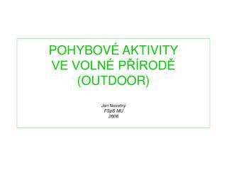 POHYBOVÉ AKTIVITY VE VOLNÉ PŘÍRODĚ (OUTDOOR) Jan Novotný FSpS MU 2006