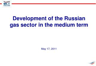Development of the Russian gas sector in the medium term May 17,  2011