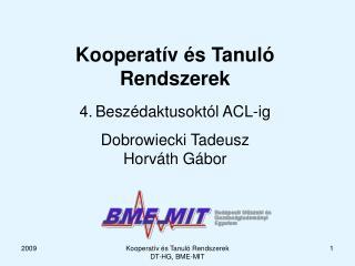 Kooperatív és  T anuló  R endszerek 4 . Beszédaktusoktól ACL-ig Dobrowiecki Tadeusz Horváth Gábor