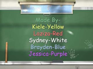 Made By- Kiele-Yellow Laziza-Red Sydney-White  Brayden-Blue  Jessica-Purple
