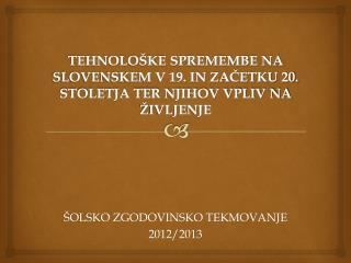 TEHNOLOŠKE SPREMEMBE NA SLOVENSKEM V 19. IN ZAČETKU 20. STOLETJA TER NJIHOV VPLIV NA ŽIVLJENJE