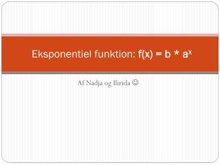 Eksponentiel funktion:  f(x) = b *  a x