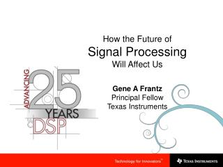 How the Future of  Signal Processing Will Affect Us Gene A Frantz Principal Fellow