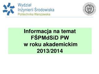 Informacja na temat  FŚPMdSiD PW  w roku akademickim 2013/2014