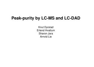 Peak-purity by LC-MS and LC-DAD  Knut Dyrstad Erlend Hvattum Sharon Jara Arnvid Lie