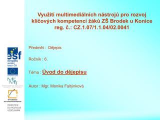 Předmět :  Dějepis Ročník : 6. Téma :  Úvod do dějepisu Autor : Mgr. Monika Faltýnková