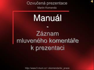 Manu�l - Z�znam  mluven�ho koment�?e  k prezentaci