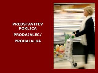 PREDSTAVITEV POKLICA  PRODAJALEC/ PRODAJALKA