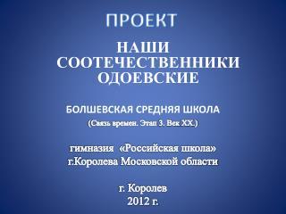НАШИ  СООТЕЧЕСТВЕННИКИ  ОДОЕВСКИЕ Болшевская  средняя школа  ( Связь времен. Этап 3. Век  XX . )