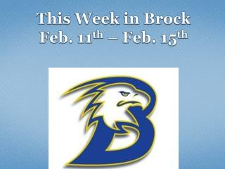 This Week in Brock  Feb.  11 th –  Feb. 15 th