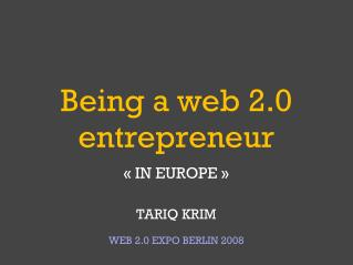 Being a web 2.0 entrepreneur « IN EUROPE » TARIQ KRIM WEB 2.0 EXPO BERLIN 2008