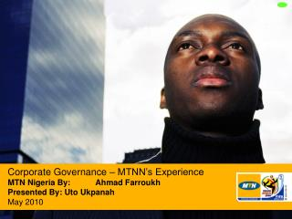 Corporate Governance   MTNN s Experience MTN Nigeria By: Ahmad Farroukh  Presented By: Uto Ukpanah May 2010