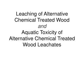 Leaching of Alternative Chemical Treated Wood and Aquatic Toxicity of  Alternative Chemical Treated Wood Leachates