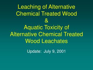 Leaching of Alternative Chemical Treated Wood  Aquatic Toxicity of  Alternative Chemical Treated Wood Leachates