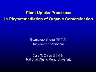 Plant Uptake Processes in Phytoremediation of Organic Contamination      Guangyao Sheng  University of Arkansas   Cary T