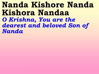 Nanda Kishore Nanda Kishora Nandaa O Krishna, You are the dearest and beloved Son of Nanda
