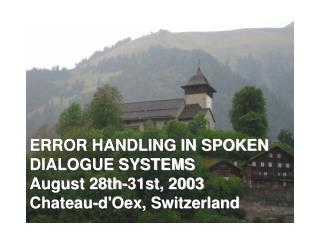ERROR HANDLING IN SPOKEN DIALOGUE SYSTEMS August 28th-31st, 2003 Chateau-d'Oex, Switzerland